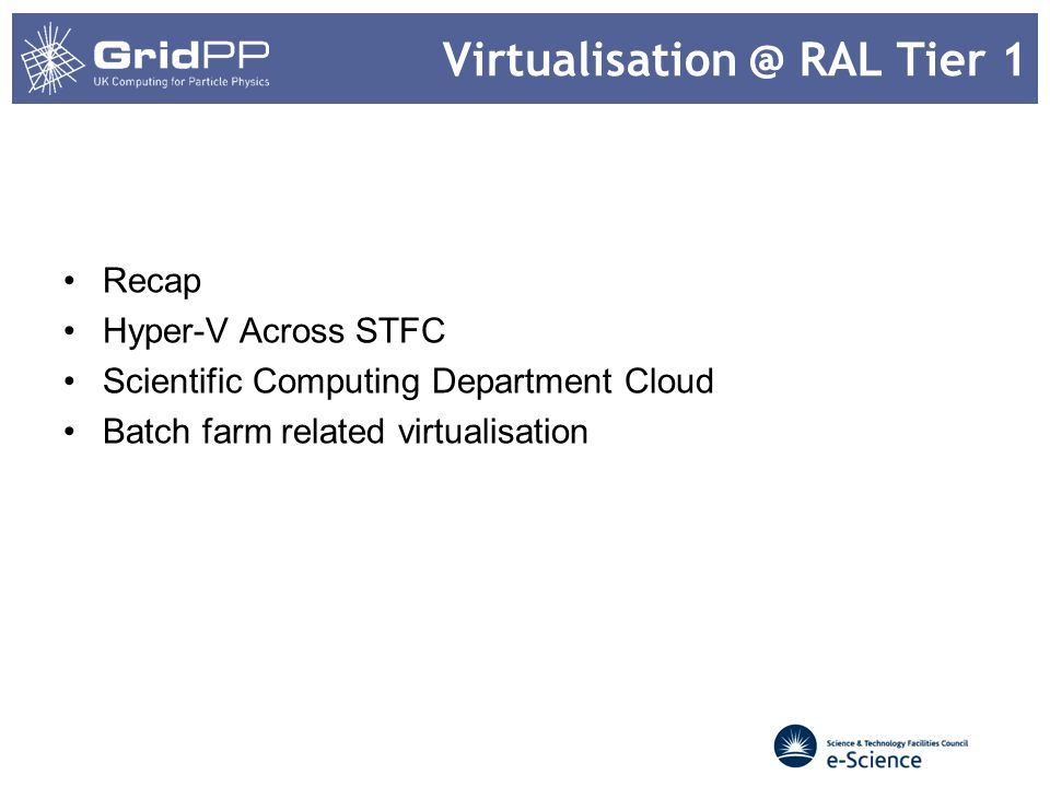 Virtualisation @ RAL Tier 1 Recap Hyper-V Across STFC Scientific Computing Department Cloud Batch farm related virtualisation