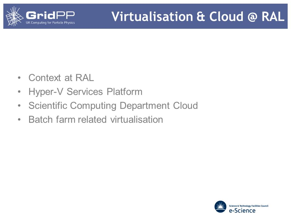 Virtualisation & Cloud @ RAL Context at RAL Hyper-V Services Platform Scientific Computing Department Cloud Batch farm related virtualisation