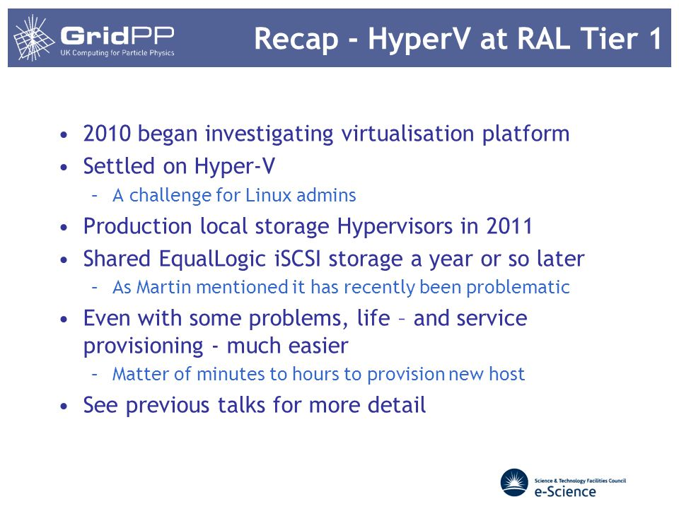 Recap - HyperV at RAL Tier 1 2010 began investigating virtualisation platform Settled on Hyper-V –A challenge for Linux admins Production local storage Hypervisors in 2011 Shared EqualLogic iSCSI storage a year or so later –As Martin mentioned it has recently been problematic Even with some problems, life – and service provisioning - much easier –Matter of minutes to hours to provision new host See previous talks for more detail