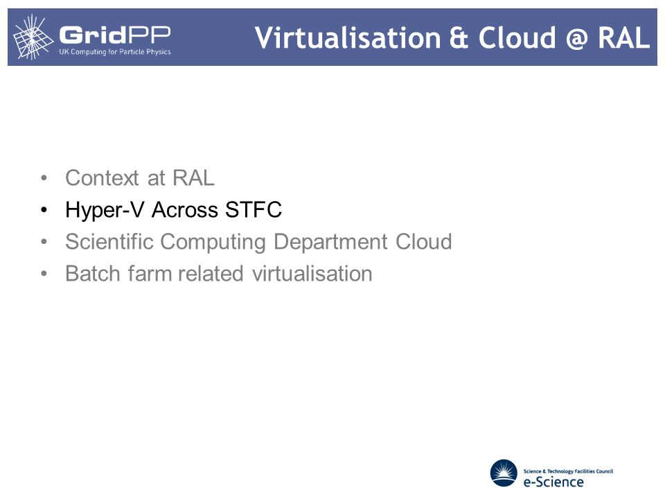Context at RAL Tier 1 2014 STFC has run a review of corporate IT services Working group on virtualisation Several separate Hyper-V deployments across organisation –Tier 1 has by far the largest Also some VMWare Little shared effort or experience An intention emerging for common configurations and experience sharing