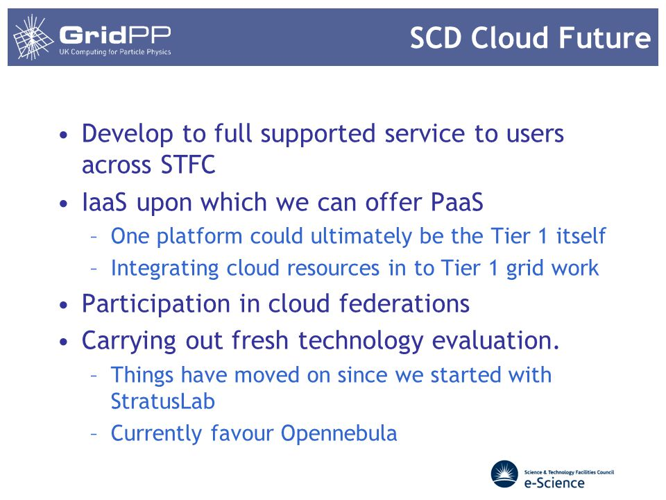 SCD Cloud March this year secured funding for 30 well specified hypervisors & 30 storage servers –~1000 cores (plus ~800 in old WNs) –~1PB raw storage Using OpenNebula –Collaborating with UGent on configuration tools –Ceph for image store and running images –AD as initial primary authentication 2 staff began work last month one full time, one half time