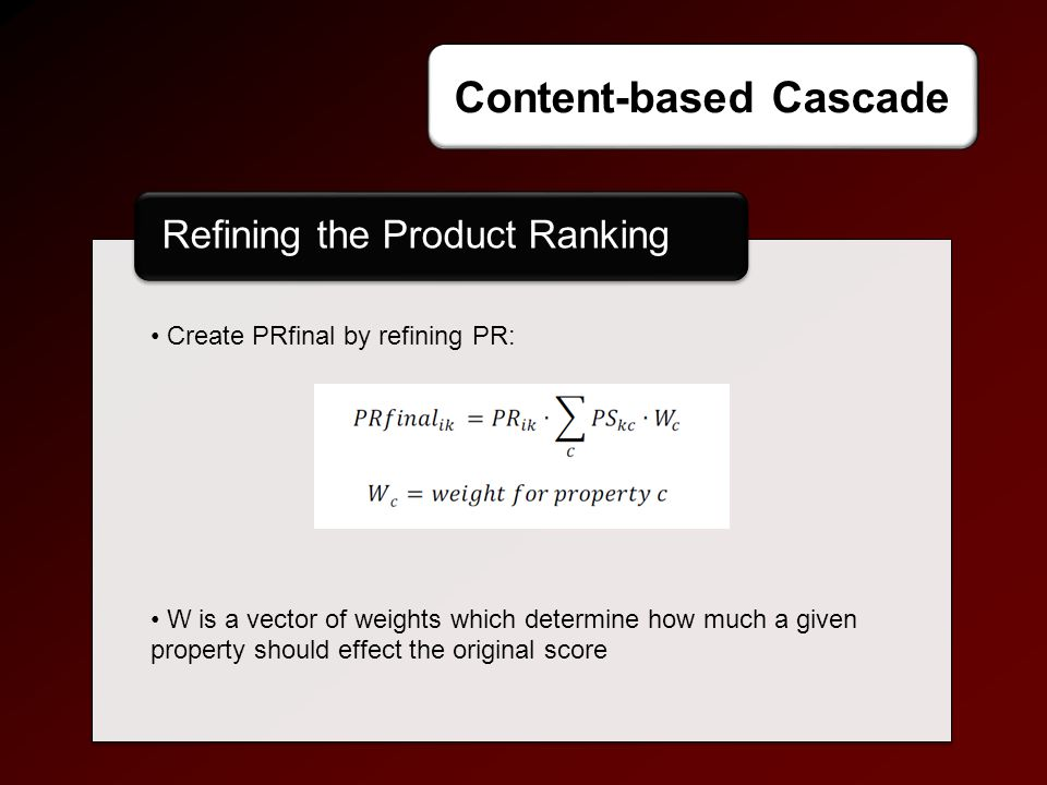 Refining the Product Ranking Approaches Content-based Cascade Create PRfinal by refining PR: W is a vector of weights which determine how much a given property should effect the original score