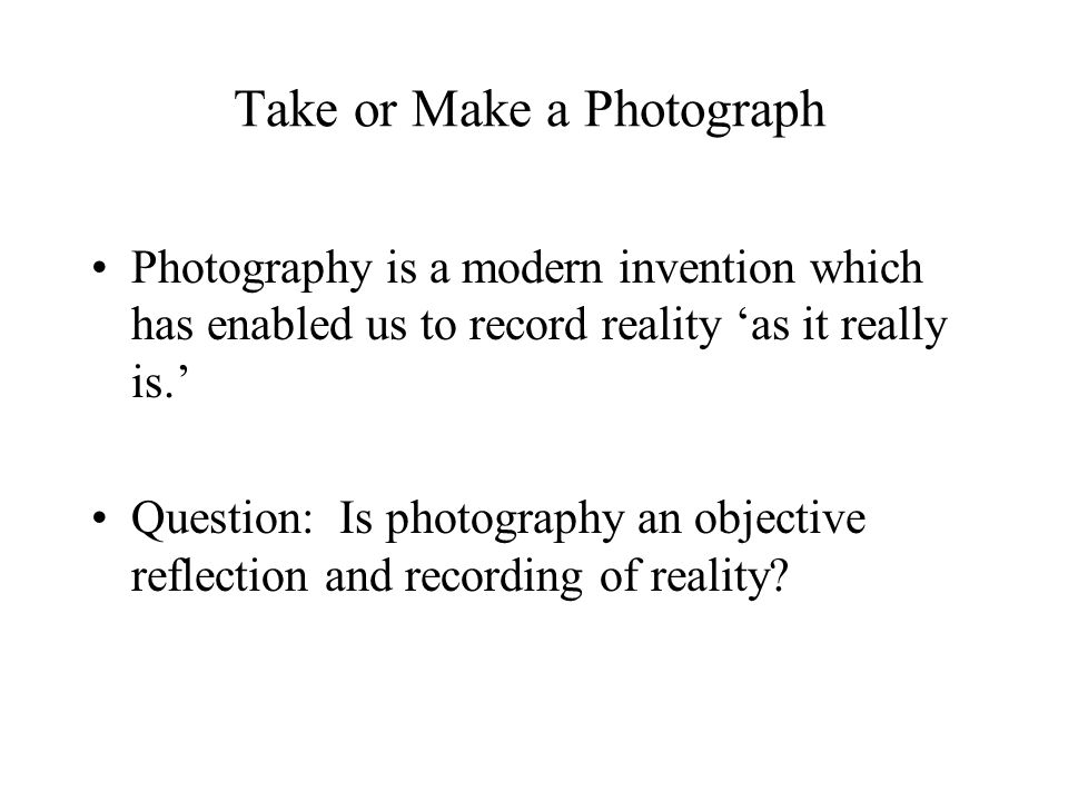 Take or Make a Photograph Photography is a modern invention which has enabled us to record reality 'as it really is.' Question: Is photography an objective reflection and recording of reality