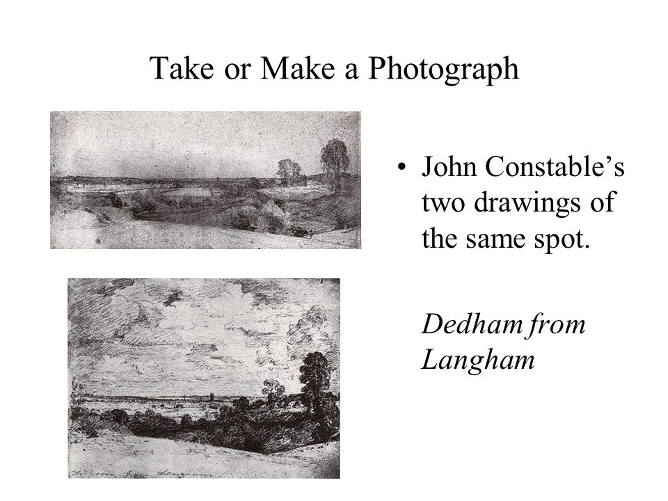 Take or Make a Photograph John Constable's two drawings of the same spot. Dedham from Langham