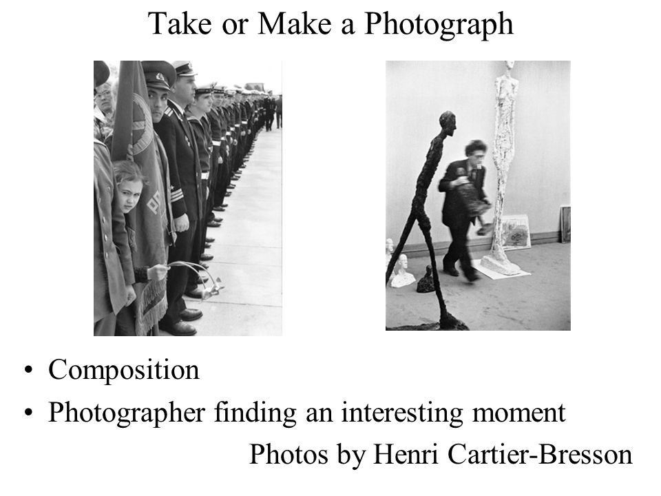Take or Make a Photograph Composition Photographer finding an interesting moment Photos by Henri Cartier-Bresson