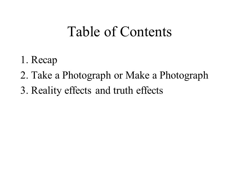 Table of Contents 1. Recap 2. Take a Photograph or Make a Photograph 3. Reality effects and truth effects