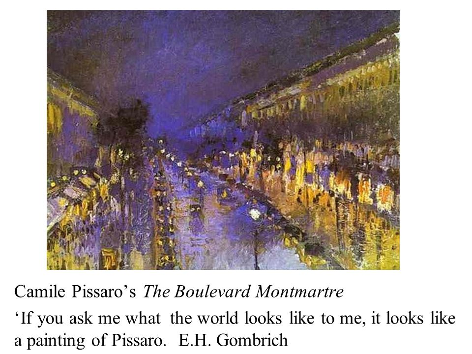 Camile Pissaro's The Boulevard Montmartre 'If you ask me what the world looks like to me, it looks like a painting of Pissaro. E.H. Gombrich