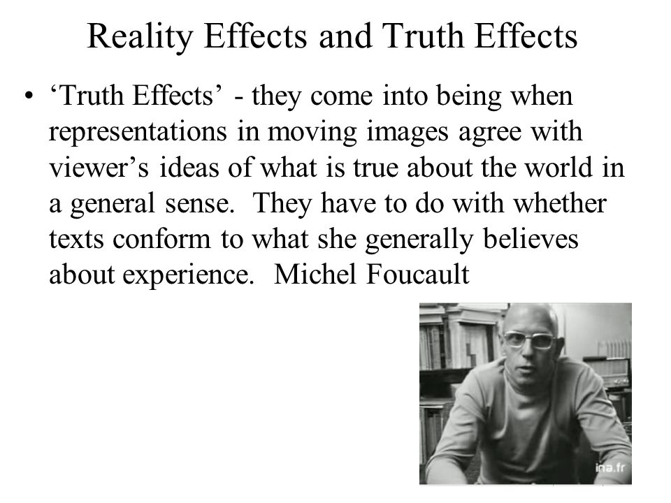 Reality Effects and Truth Effects 'Truth Effects' - they come into being when representations in moving images agree with viewer's ideas of what is true about the world in a general sense.