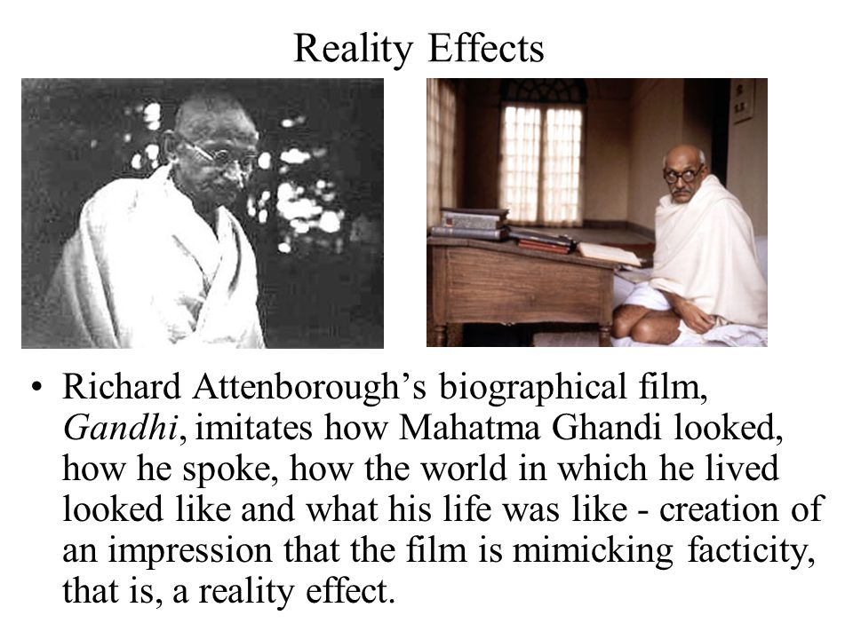 Reality Effects Richard Attenborough's biographical film, Gandhi, imitates how Mahatma Ghandi looked, how he spoke, how the world in which he lived lo