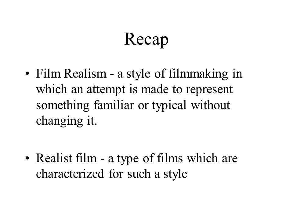 Recap Film Realism - a style of filmmaking in which an attempt is made to represent something familiar or typical without changing it.