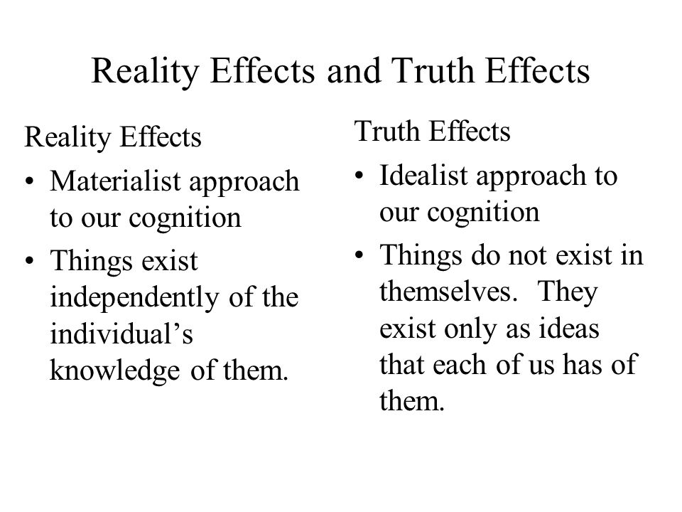 Reality Effects and Truth Effects Reality Effects Materialist approach to our cognition Things exist independently of the individual's knowledge of th