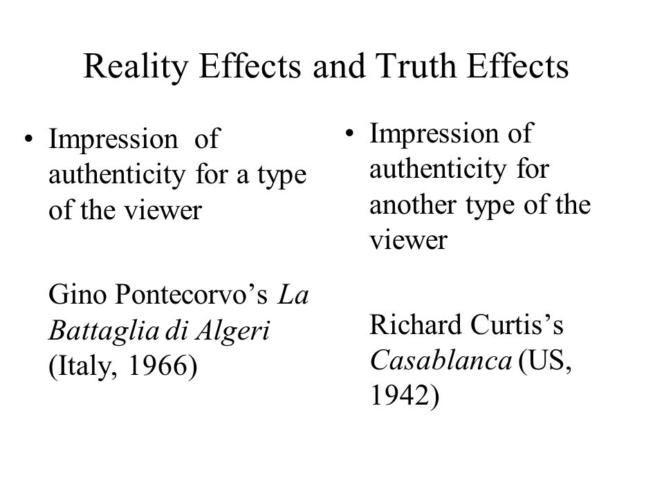 Reality Effects and Truth Effects Impression of authenticity for a type of the viewer Gino Pontecorvo's La Battaglia di Algeri (Italy, 1966) Impression of authenticity for another type of the viewer Richard Curtis's Casablanca (US, 1942)