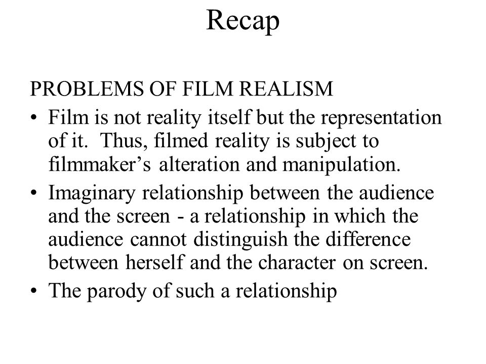 Recap PROBLEMS OF FILM REALISM Film is not reality itself but the representation of it. Thus, filmed reality is subject to filmmaker's alteration and