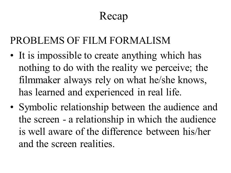 Recap PROBLEMS OF FILM FORMALISM It is impossible to create anything which has nothing to do with the reality we perceive; the filmmaker always rely o