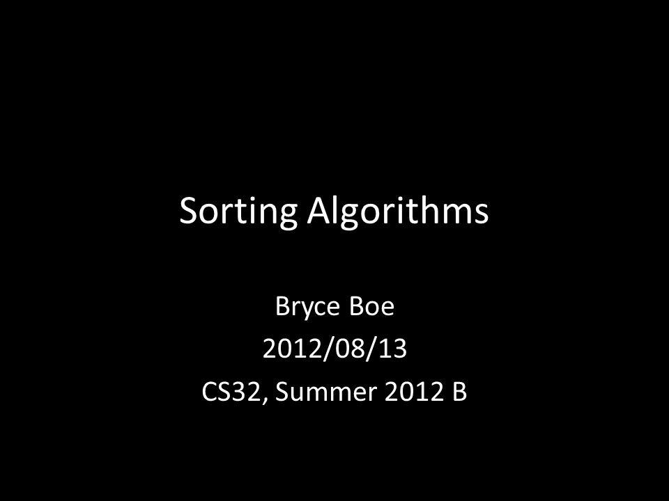 Sorting Algorithms Bryce Boe 2012/08/13 CS32, Summer 2012 B