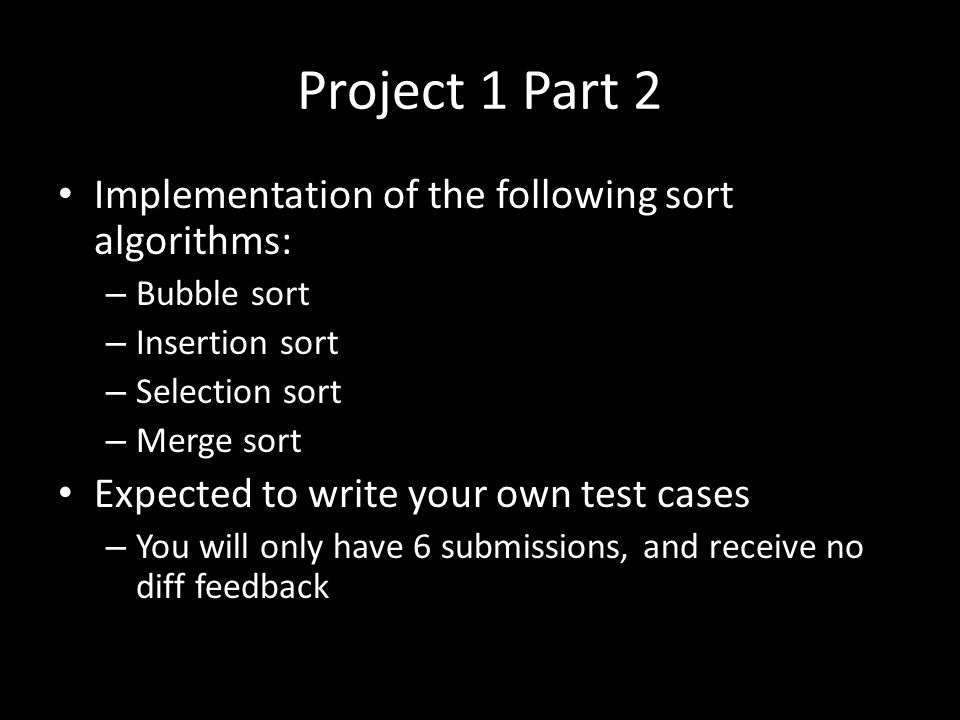 Project 1 Part 2 Implementation of the following sort algorithms: – Bubble sort – Insertion sort – Selection sort – Merge sort Expected to write your own test cases – You will only have 6 submissions, and receive no diff feedback