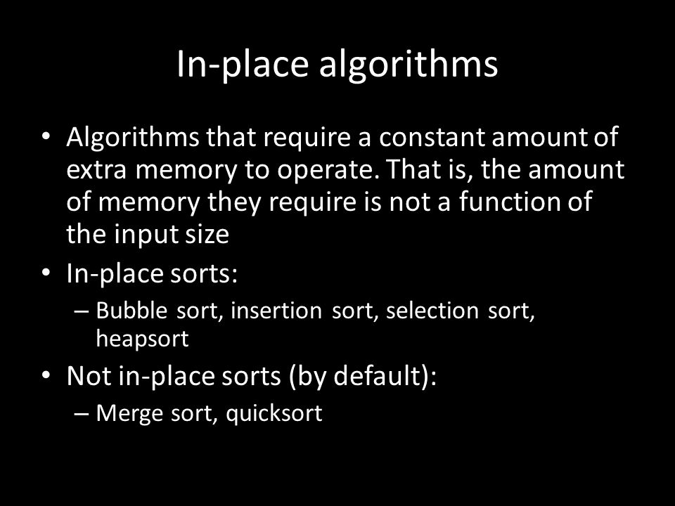 In-place algorithms Algorithms that require a constant amount of extra memory to operate. That is, the amount of memory they require is not a function