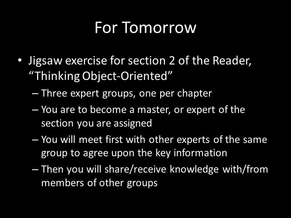 For Tomorrow Jigsaw exercise for section 2 of the Reader, Thinking Object-Oriented – Three expert groups, one per chapter – You are to become a master, or expert of the section you are assigned – You will meet first with other experts of the same group to agree upon the key information – Then you will share/receive knowledge with/from members of other groups