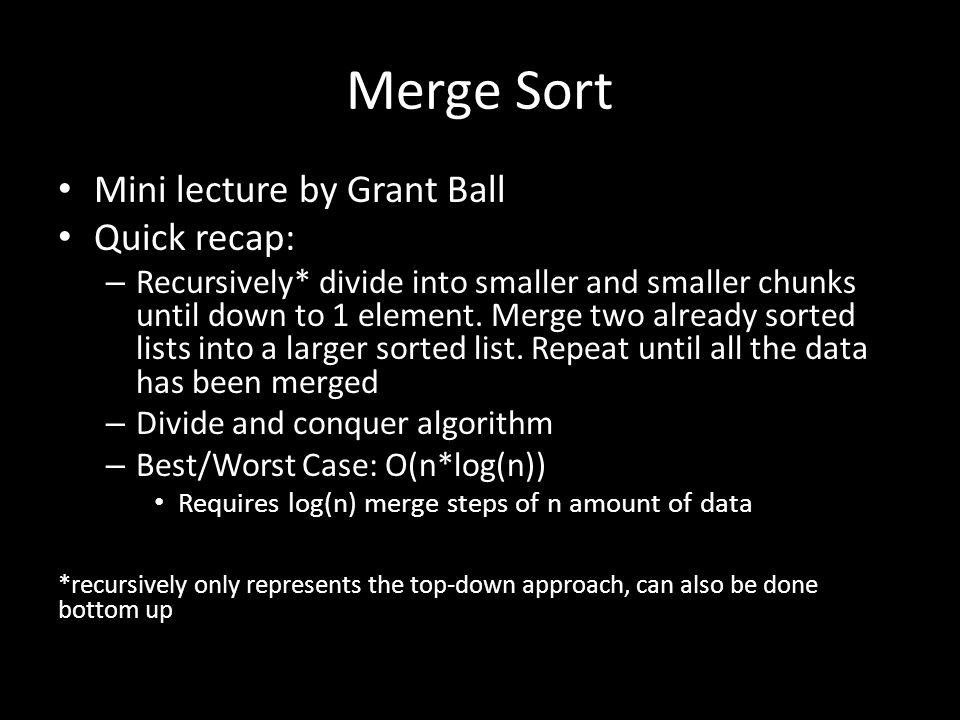 Merge Sort Mini lecture by Grant Ball Quick recap: – Recursively* divide into smaller and smaller chunks until down to 1 element. Merge two already so