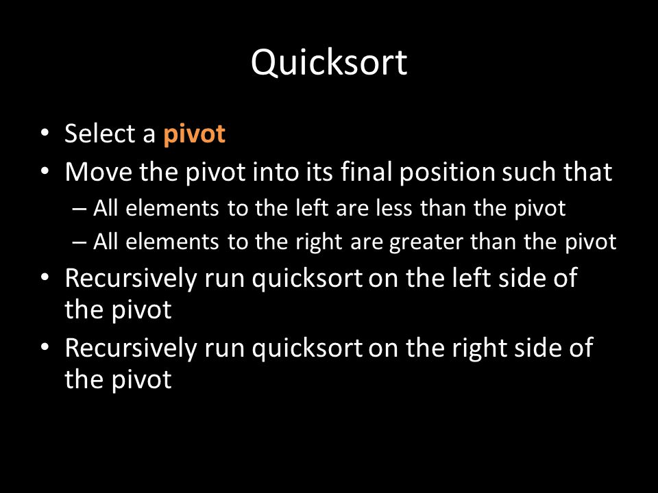 Quicksort Select a pivot Move the pivot into its final position such that – All elements to the left are less than the pivot – All elements to the right are greater than the pivot Recursively run quicksort on the left side of the pivot Recursively run quicksort on the right side of the pivot