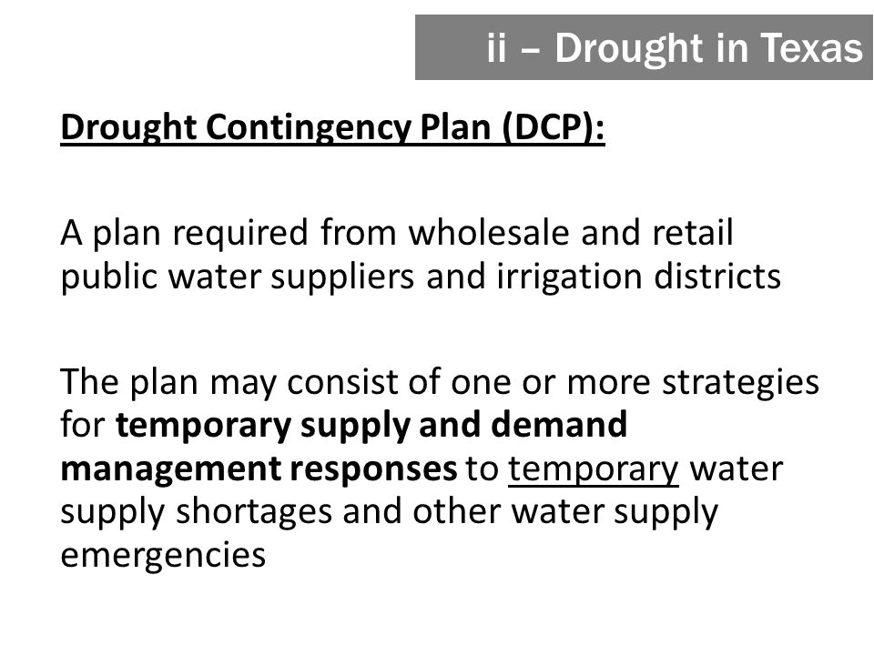 Drought Contingency Plan (DCP): A plan required from wholesale and retail public water suppliers and irrigation districts The plan may consist of one or more strategies for temporary supply and demand management responses to temporary water supply shortages and other water supply emergencies ii – Drought in Texas