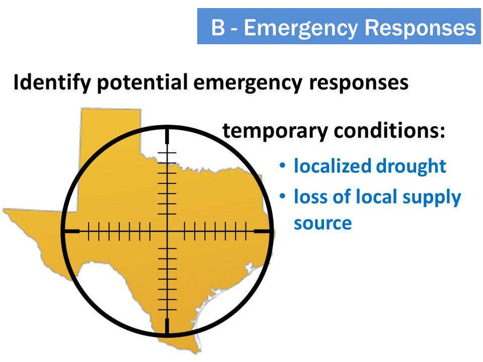 Identify potential emergency responses B - Emergency Responses temporary conditions: localized drought loss of local supply source