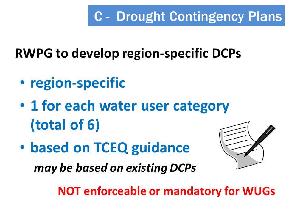 RWPG to develop region-specific DCPs C - Drought Contingency Plans may be based on existing DCPs region-specific 1 for each water user category (total of 6) based on TCEQ guidance NOT enforceable or mandatory for WUGs