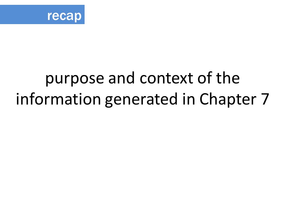 purpose and context of the information generated in Chapter 7 recap