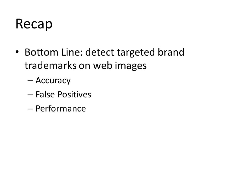 Recap Bottom Line: detect targeted brand trademarks on web images – Accuracy – False Positives – Performance
