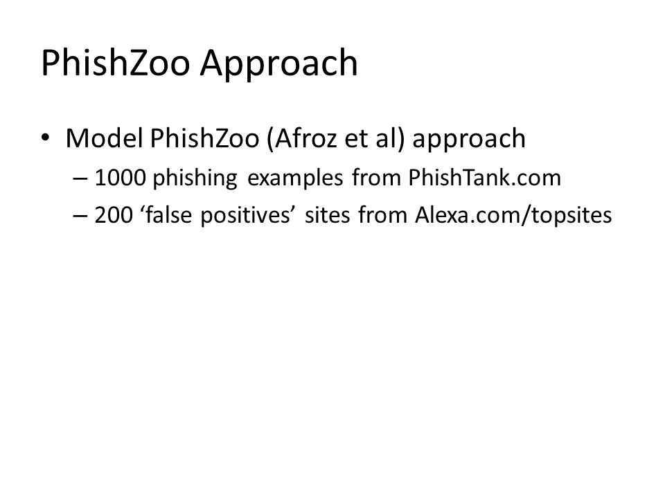PhishZoo Approach Model PhishZoo (Afroz et al) approach – 1000 phishing examples from PhishTank.com – 200 'false positives' sites from Alexa.com/topsites