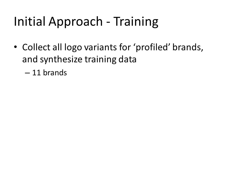Initial Approach - Training Collect all logo variants for 'profiled' brands, and synthesize training data – 11 brands