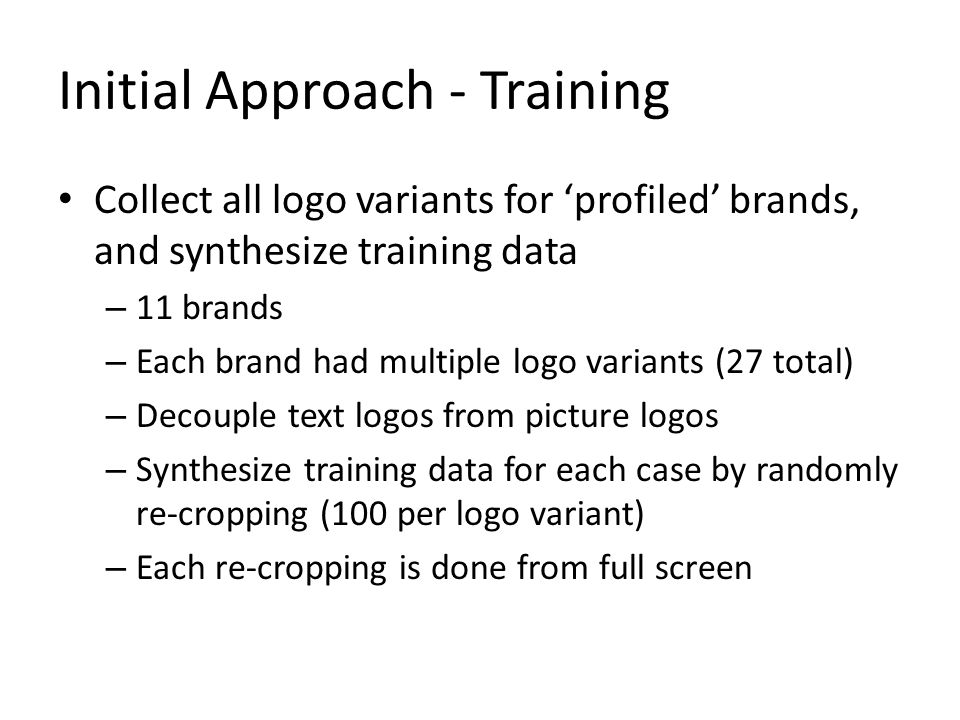 Initial Approach - Training Collect all logo variants for 'profiled' brands, and synthesize training data – 11 brands – Each brand had multiple logo variants (27 total) – Decouple text logos from picture logos – Synthesize training data for each case by randomly re-cropping (100 per logo variant) – Each re-cropping is done from full screen