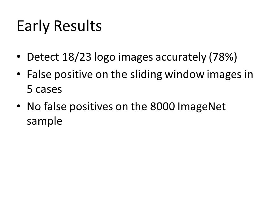 Early Results Detect 18/23 logo images accurately (78%) False positive on the sliding window images in 5 cases No false positives on the 8000 ImageNet sample