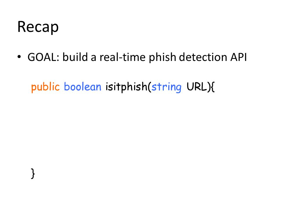 Recap GOAL: build a real-time phish detection API public boolean isitphish(string URL){ }