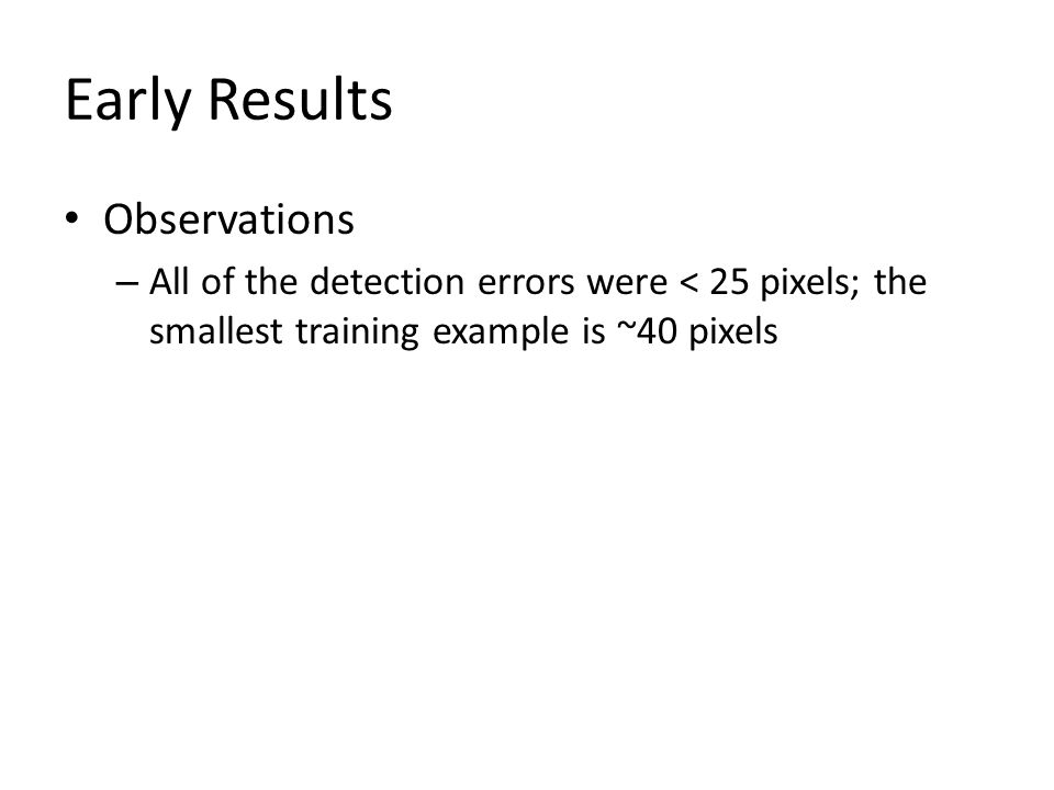 Early Results Observations – All of the detection errors were < 25 pixels; the smallest training example is ~40 pixels