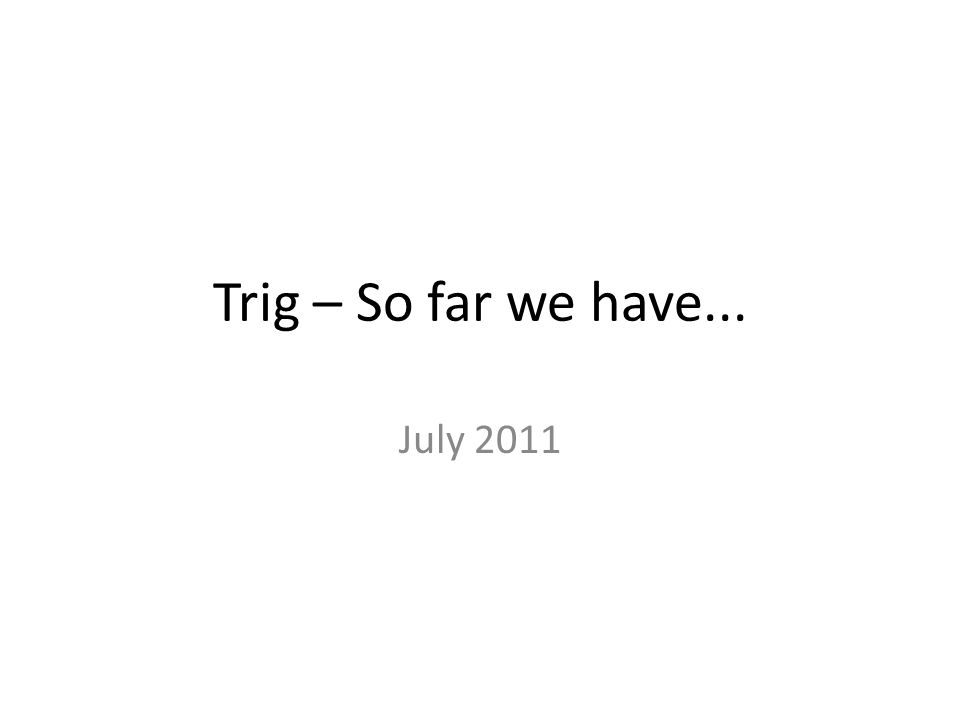 Trig – So far we have... July 2011