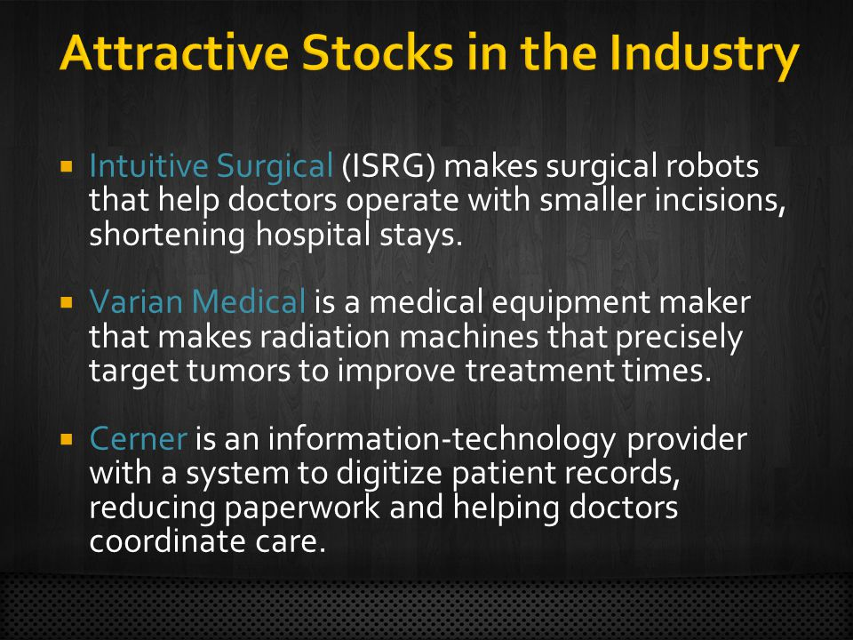  Intuitive Surgical (ISRG) makes surgical robots that help doctors operate with smaller incisions, shortening hospital stays.  Varian Medical is a m