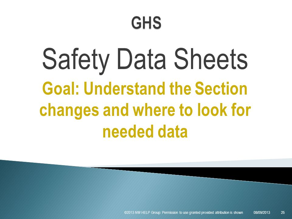 Safety Data Sheets Goal: Understand the Section changes and where to look for needed data 08/09/2013 ©2013 NW HELP Group: Permission to use granted provided attribution is shown25