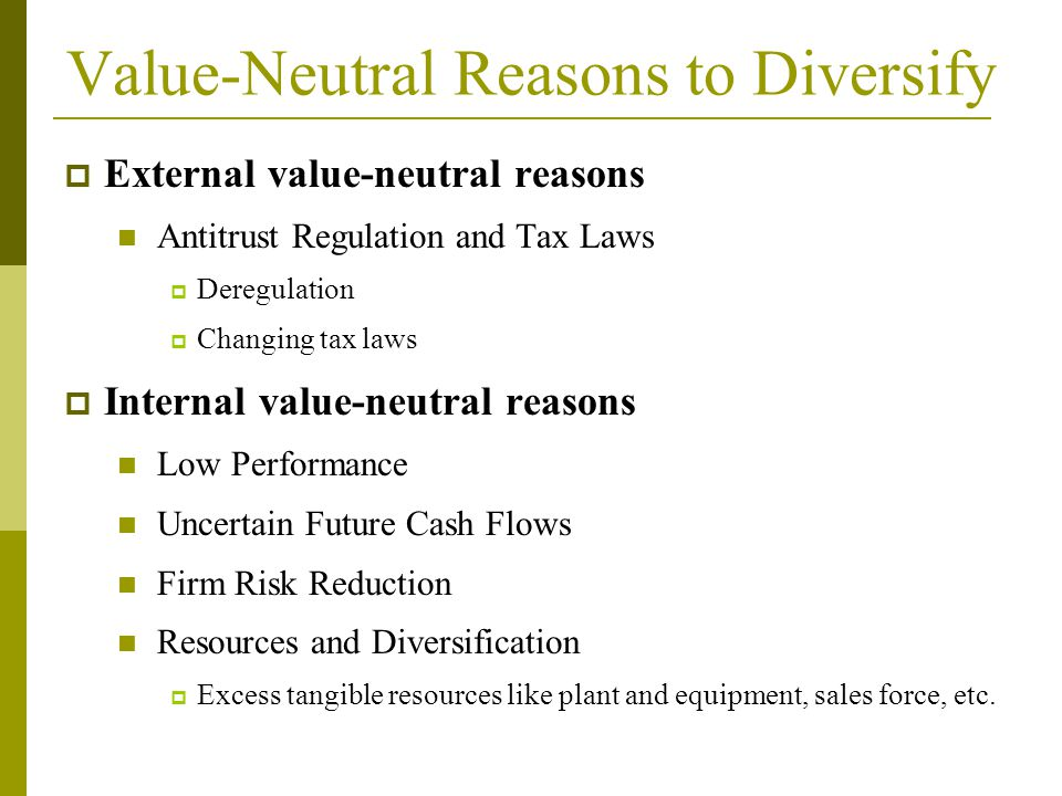  External value-neutral reasons Antitrust Regulation and Tax Laws  Deregulation  Changing tax laws  Internal value-neutral reasons Low Performance Uncertain Future Cash Flows Firm Risk Reduction Resources and Diversification  Excess tangible resources like plant and equipment, sales force, etc.