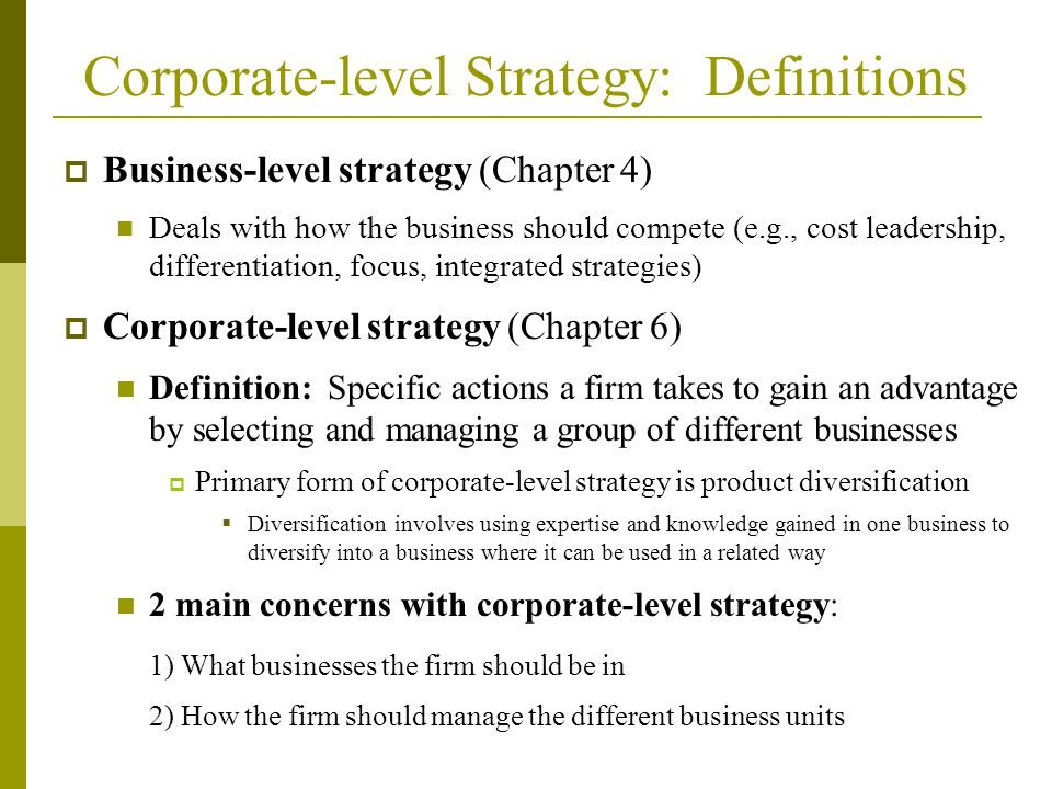 Corporate-level Strategy: Definitions  Business-level strategy (Chapter 4) Deals with how the business should compete (e.g., cost leadership, differentiation, focus, integrated strategies)  Corporate-level strategy (Chapter 6) Definition: Specific actions a firm takes to gain an advantage by selecting and managing a group of different businesses  Primary form of corporate-level strategy is product diversification  Diversification involves using expertise and knowledge gained in one business to diversify into a business where it can be used in a related way 2 main concerns with corporate-level strategy: 1) What businesses the firm should be in 2) How the firm should manage the different business units