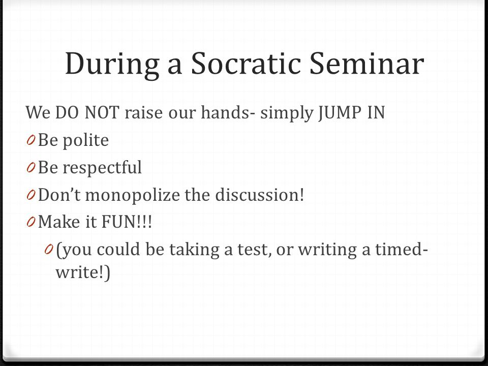 During a Socratic Seminar We DO NOT raise our hands- simply JUMP IN 0 Be polite 0 Be respectful 0 Don't monopolize the discussion.