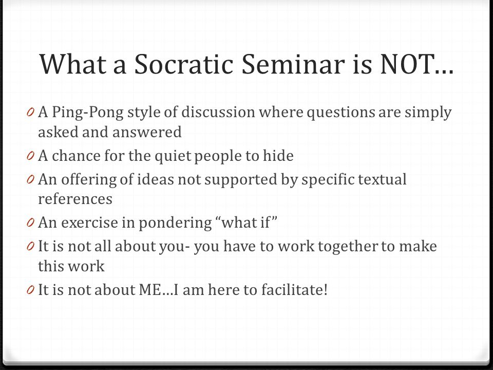 What a Socratic Seminar is NOT… 0 A Ping-Pong style of discussion where questions are simply asked and answered 0 A chance for the quiet people to hide 0 An offering of ideas not supported by specific textual references 0 An exercise in pondering what if 0 It is not all about you- you have to work together to make this work 0 It is not about ME…I am here to facilitate!