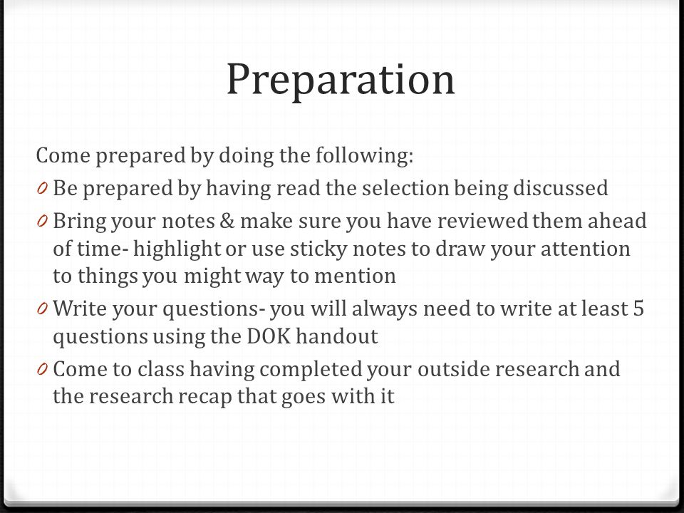 Preparation Come prepared by doing the following: 0 Be prepared by having read the selection being discussed 0 Bring your notes & make sure you have reviewed them ahead of time- highlight or use sticky notes to draw your attention to things you might way to mention 0 Write your questions- you will always need to write at least 5 questions using the DOK handout 0 Come to class having completed your outside research and the research recap that goes with it
