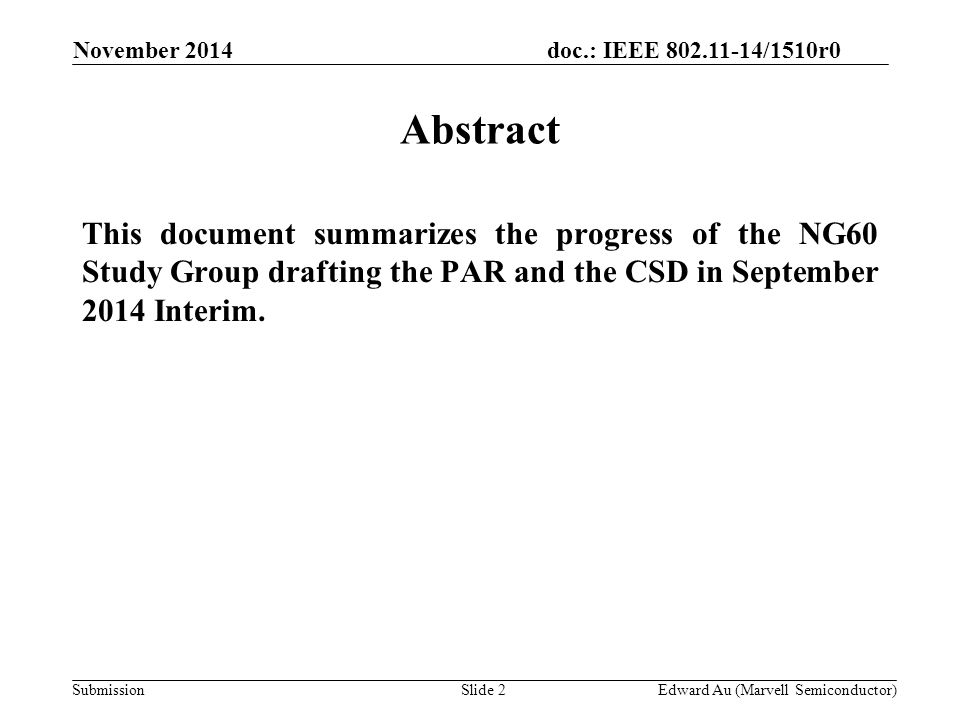 doc.: IEEE 802.11-14/1510r0 SubmissionSlide 2 Abstract This document summarizes the progress of the NG60 Study Group drafting the PAR and the CSD in September 2014 Interim.