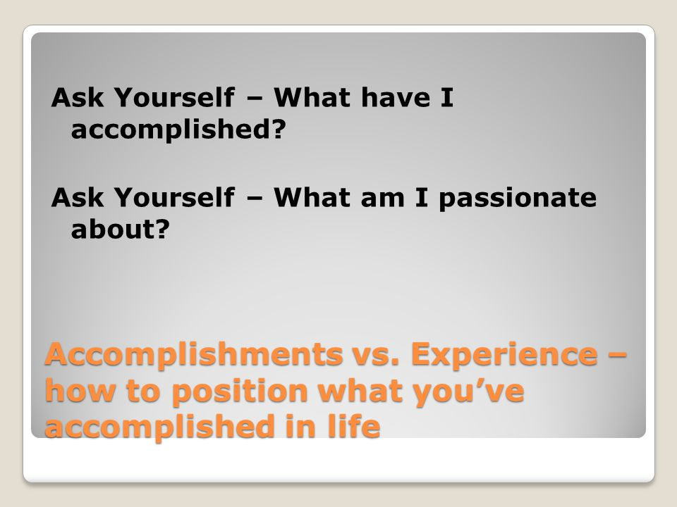 Accomplishments vs. Experience – how to position what you've accomplished in life Ask Yourself – What have I accomplished? Ask Yourself – What am I pa
