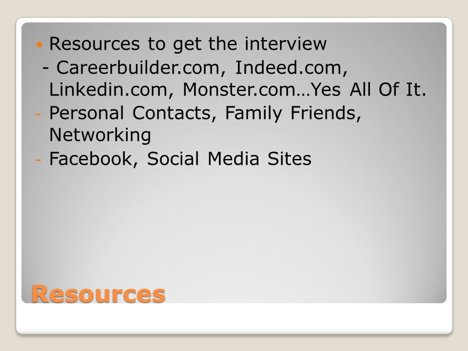 Resources Resources to get the interview - Careerbuilder.com, Indeed.com, Linkedin.com, Monster.com…Yes All Of It. - Personal Contacts, Family Friends