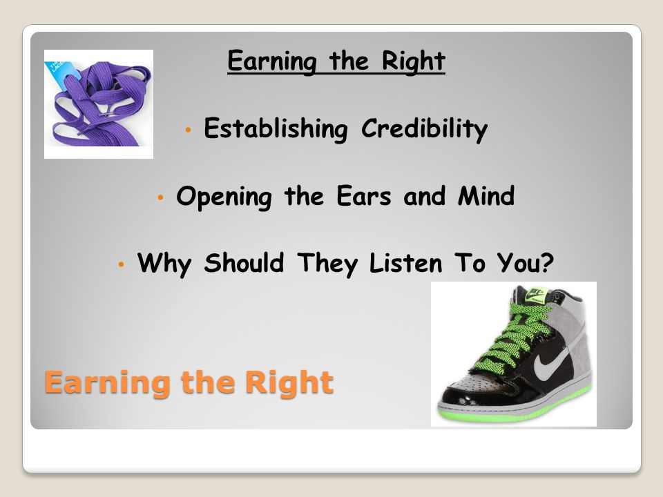 Earning the Right Establishing Credibility Opening the Ears and Mind Why Should They Listen To You?