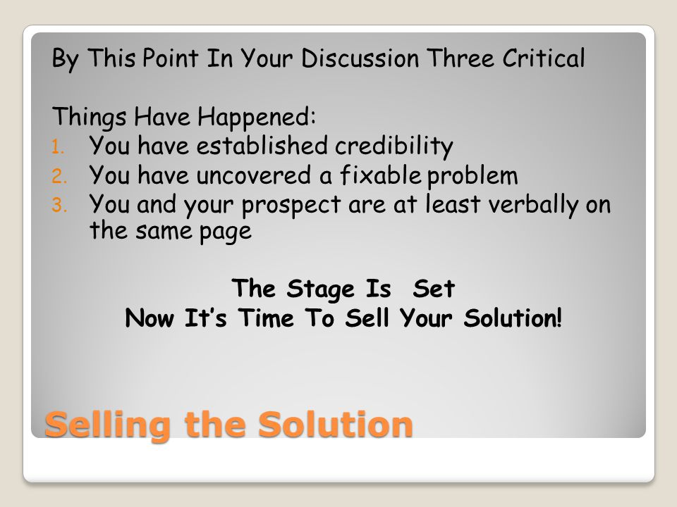 Selling the Solution By This Point In Your Discussion Three Critical Things Have Happened: 1. You have established credibility 2. You have uncovered a