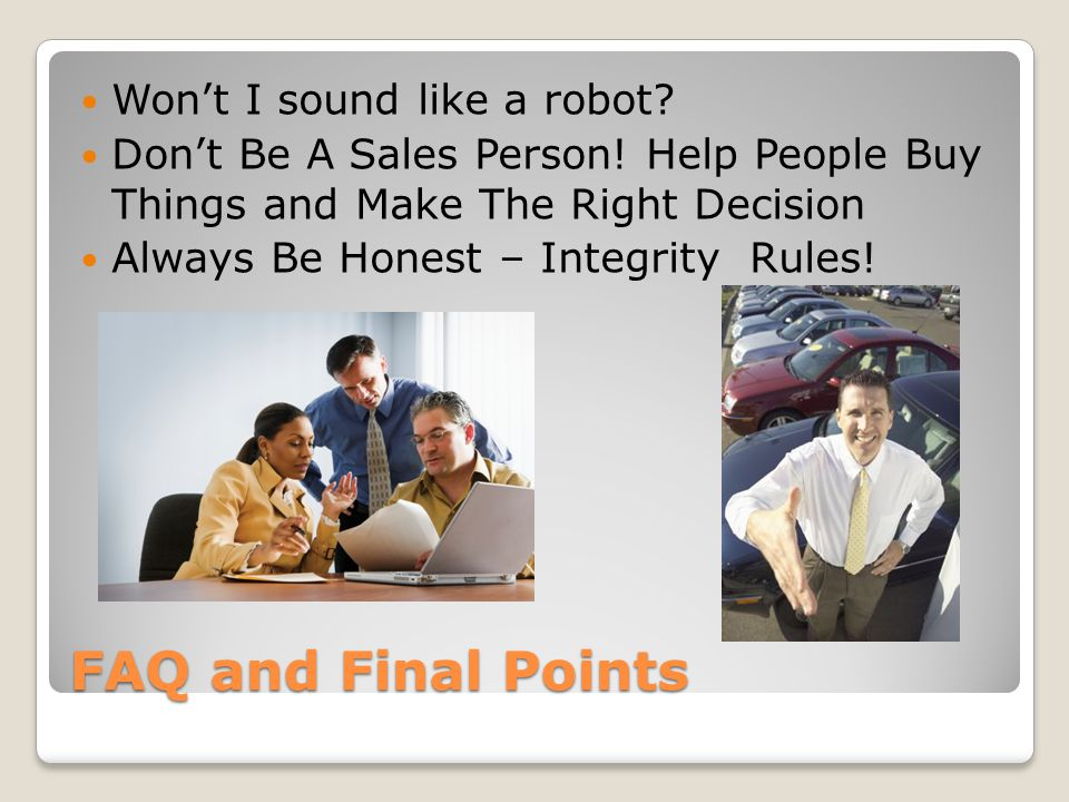 FAQ and Final Points Won't I sound like a robot? Don't Be A Sales Person! Help People Buy Things and Make The Right Decision Always Be Honest – Integr