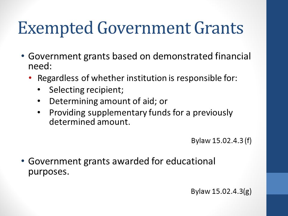Exempted Government Grants Government grants based on demonstrated financial need: Regardless of whether institution is responsible for: Selecting recipient; Determining amount of aid; or Providing supplementary funds for a previously determined amount.